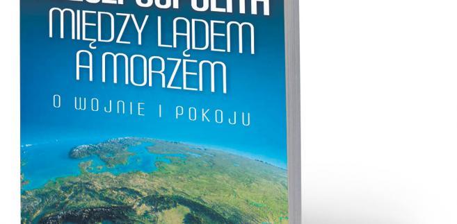 """Jacek Bartosiak, """"Rzeczpospolita między lądem a morzem. O wojnie i pokoju"""", Zona Zero, Warszawa 2018"""