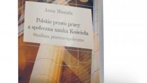 """Anna Musiała, """"Polskie prawo pracy a społeczna nauka Kościoła. Studium prawno--społeczne"""", Wydawnictwo Naukowe UAM, Poznań 2019"""