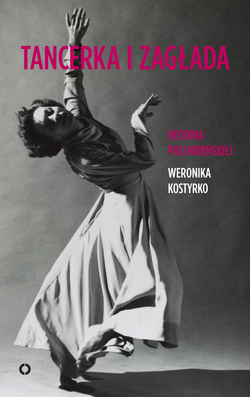 """Weronika Kostyrko """"Tancerka i zagłada. Historia Poli Nireńskiej"""", Wydawnictwo Czerwone i Czarne"""