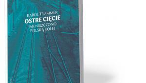 """Karol Trammer, """"Ostre cięcie. Jak niszczono polską kolej"""", Wydawnictwo Krytyki Politycznej, Warszawa 2019"""